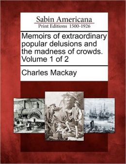 Memoirs of extraordinary popular delusions and the madness of crowds. Volume 1 of 2