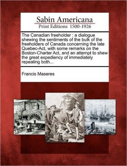 The Canadian freeholder: a dialogue shewing the sentiments of the bulk of the freeholders of Canada concerning the late Quebec-Act, with some remarks on the Boston-Charter Act, and an attempt to shew the great expediency of immediately repealing both...