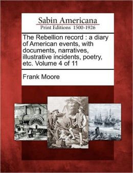 The Rebellion record: a diary of American events, with documents, narratives, illustrative incidents, poetry, etc. Volume 4 of 11