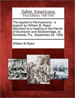 The appeal to Pennsylvania: a speech by William B. Reed : delivered at a meeting of the friends of Buchanan and Breckenridge, at Somerset, Pa., September 24, 1856.