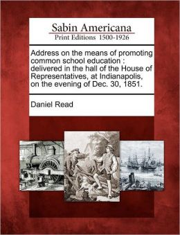 Address on the means of promoting common school education: delivered in the hall of the House of Representatives, at Indianapolis, on the evening of Dec. 30, 1851.