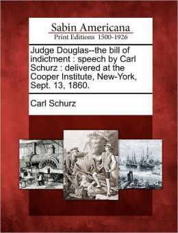 Judge Douglas--the bill of indictment: speech by Carl Schurz : delivered at the Cooper Institute, New-York, Sept. 13, 1860.