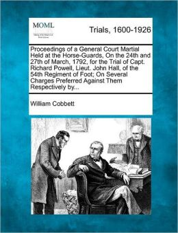 Proceedings of a General Court Martial Held at the Horse-Guards, On the 24th and 27th of March, 1792, for the Trial of Capt. Richard Powell, Lieut. John Hall, of the 54th Regiment of Foot; On Several Charges Preferred Against Them Respectively by...