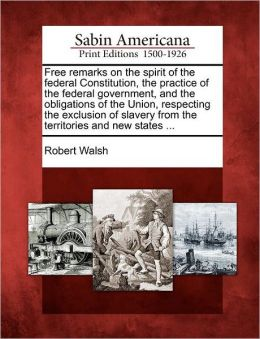 Free remarks on the spirit of the federal Constitution, the practice of the federal government, and the obligations of the Union, respecting the exclusion of slavery from the territories and new states ...