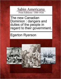 The new Canadian Dominion: dangers and duties of the people in regard to their government.