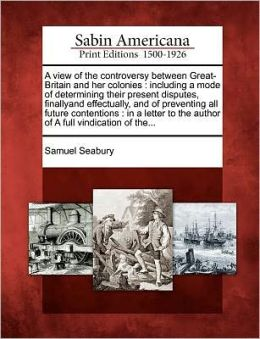 A view of the controversy between Great-Britain and her colonies: including a mode of determining their present disputes, finallyand effectually, and of preventing all future contentions : in a letter to the author of A full vindication of the...