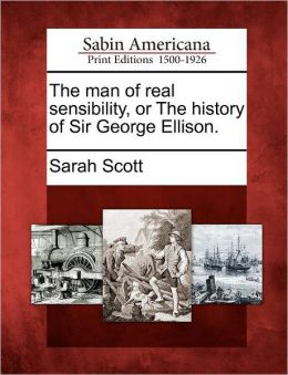The man of real sensibility, or The history of Sir George Ellison.