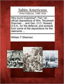 Who Burnt Columbia?. Part 1st: Official Depositions of Wm. Tecumseh Sherman ... and Gen. O.O. Howard, U.S.A., for the Defence, and Extracts from Some