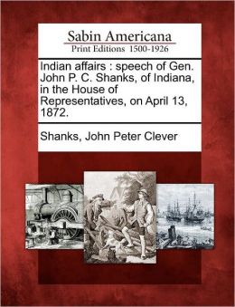 Indian affairs: speech of Gen. John P. C. Shanks, of Indiana, in the House of Representatives, on April 13, 1872.