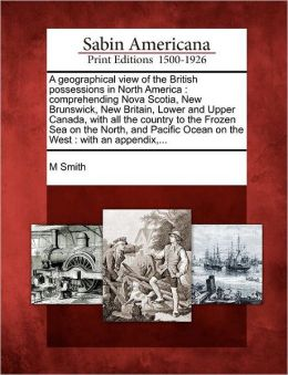 A geographical view of the British possessions in North America: comprehending Nova Scotia, New Brunswick, New Britain, Lower and Upper Canada, with all the country to the Frozen Sea on the North, and Pacific Ocean on the West : with an appendix,...