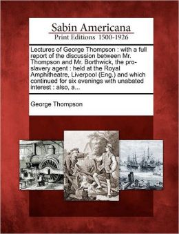 Lectures of George Thompson: With a Full Report of the Discussion Between Mr. Thompson and Mr. Borthwick, the Pro-Slavery Agent: Held at the Royal
