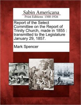 Report of the Select Committee on the Report of Trinity Church, made in 1855: transmitted to the Legislature January 29, 1857.