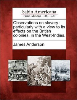 Observations on slavery: particularly with a view to its effects on the British colonies, in the West-Indies.
