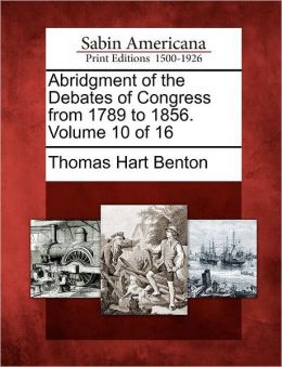 Abridgment of the Debates of Congress from 1789 to 1856. Volume 10 of 16