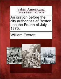 An oration before the city authorities of Boston: on the Fourth of July, 1870.