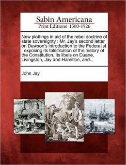 New plottings in aid of the rebel doctrine of state sovereignty: Mr. Jay's second letter on Dawson's introduction to the Federalist : exposing its falsification of the history of the Constitution, its libels on Duane, Livingston, Jay and Hamilton, and...
