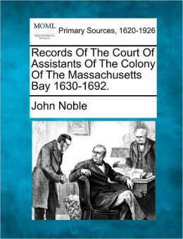 Records Of The Court Of Assistants Of The Colony Of The Massachusetts Bay 1630-1692.