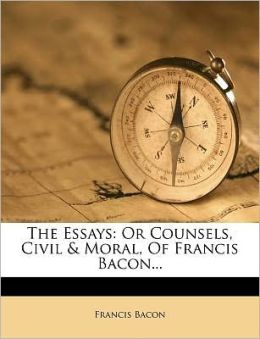 The Essays: Or Counsels, Civil & Moral, Of Francis Bacon...