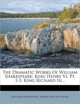 The Dramatic Works Of William Shakespeare: King Henry Vi, Pt. 1-3. King Richard Iii...