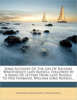 Some Account Of The Life Of Rachael Wriothesley Lady Russell: Followed By A Series Of Letters From Lady Russell To Her Husband, William Lord Russell...