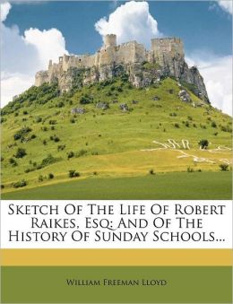 Sketch Of The Life Of Robert Raikes, Esq: And Of The History Of Sunday Schools...