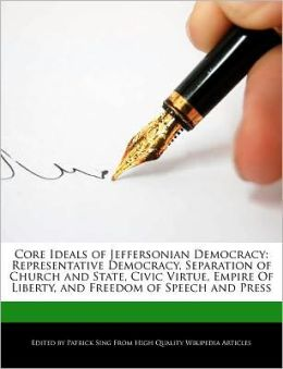 Core Ideals of Jeffersonian Democracy: Representative Democracy, Separation of Church and State, Civic Virtue, Empire Of Liberty, and Freedom of Speech and Press