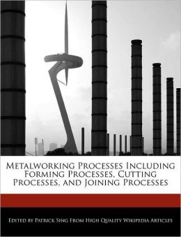 Metalworking Processes Including Forming Processes, Cutting Processes, and Joining Processes