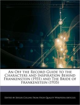 An Off the Record Guide to the Characters and Inspiration Behind Frankenstein (1931) and The Bride of Frankenstein (1935)