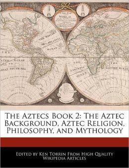 The Aztecs Book 2: The Aztec Background, Aztec Religion, Philosophy, and Mythology