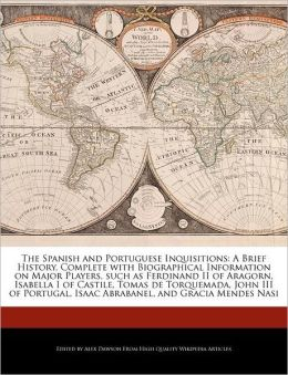 The Spanish and Portuguese Inquisitions: A Brief History, Complete with Biographical Information on Major Players, such as Ferdinand II of Aragorn, Isabella I of Castile, Tomas de Torquemada, John III of Portugal, Isaac Abrabanel, and Gracia Mendes Nasi