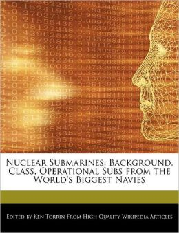 Nuclear Submarines: Background, Class, Operational Subs from the World's Biggest Navies