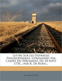 Lettre Sur Les Ouvrages Philosophiques, Condamn s Par L'arr t Du Parlement, Du 18 Ao t 1770... (par R. De Bury)...