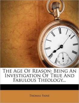 The Age Of Reason: Being An Investigation Of True And Fabulous Theology...