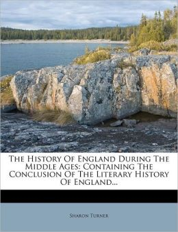 The History Of England During The Middle Ages: Containing The Conclusion Of The Literary History Of England...