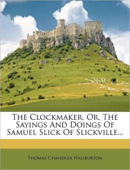 The Clockmaker, Or, The Sayings And Doings Of Samuel Slick Of Slickville...