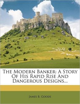 The Modern Banker: A Story Of His Rapid Rise And Dangerous Designs...