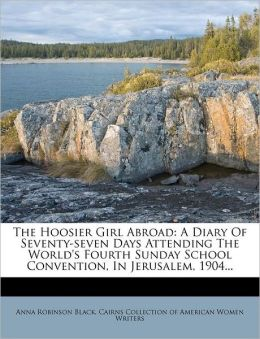 The Hoosier Girl Abroad: A Diary Of Seventy-seven Days Attending The World's Fourth Sunday School Convention, In Jerusalem, 1904...