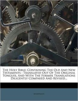 The Holy Bible: Containing The Old And New Testaments : Translated Out Of The Original Tongues, And With The Former Translations Diligently Compared And Revised...