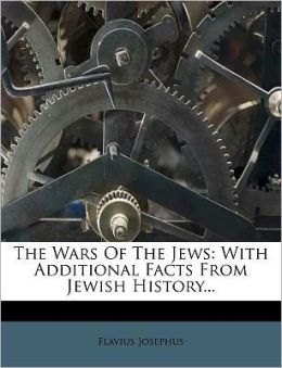 The Wars Of The Jews: With Additional Facts From Jewish History...