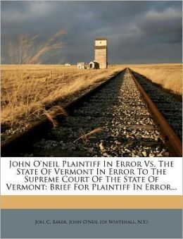 John O'neil Plaintiff In Error Vs. The State Of Vermont In Error To The Supreme Court Of The State Of Vermont: Brief For Plaintiff In Error...