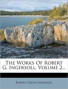 The Works Of Robert G. Ingersoll, Volume 2...
