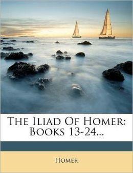 The Iliad Of Homer: Books 13-24...
