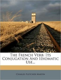 The French Verb: Its Conjugation And Idiomatic Use...