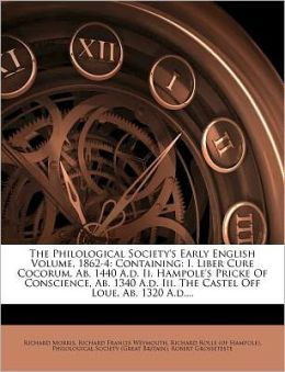 The Philological Society's Early English Volume, 1862-4: Containing: I. Liber Cure Cocorum, Ab. 1440 A.d. Ii. Hampole's Pricke Of Conscience, Ab. 1340 A.d. Iii. The Castel Off Loue, Ab. 1320 A.d....