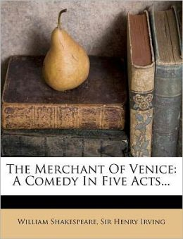 The Merchant Of Venice: A Comedy In Five Acts...
