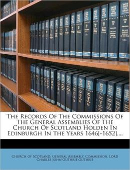 The Records Of The Commissions Of The General Assemblies Of The Church Of Scotland Holden In Edinburgh In The Years 1646[-1652]....