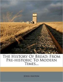 The History Of Bread: From Pre-historic To Modern Times...
