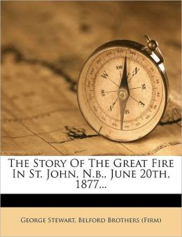 The Story Of The Great Fire In St. John, N.b., June 20th, 1877...