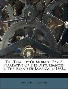 The Tragedy Of Morant Bay: A Narrative Of The Disturbances In The Island Of Jamaica In 1865...