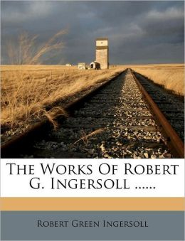 The Works Of Robert G. Ingersoll ......
